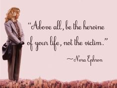 """Above all, be the heroine of your life, not the victim."" ~Nora Ephron"