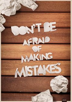 Don't be afraid. Mistakes help you grow.