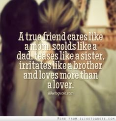 True friends cares like a mom, scolds like a dad, teases like a sister, irritates like a brother and loves more then a lover.