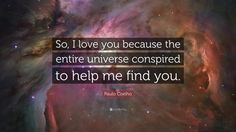 """Paulo Coelho Quote: """"So, I love you because the entire universe conspired to help me find you."""""""
