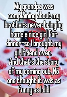 """""""My grandpa was complaining about my brothers never bringing home a nice girl for dinner-so I brought my girlfriend over.  And that's the story of my coming out. No one thought it was as funny as I did"""""""