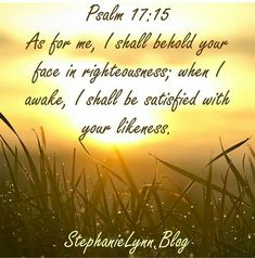 Verse of the Day Psalm As for me, I shall behold your face in righteousness; when I awake, I shall be satisfied with your likeness. Bible Qoutes, Biblical Quotes, Religious Quotes, Bible Scriptures, Psalm 17, God Jesus, Jesus Christ, Bible Study Tools, Sisters In Christ