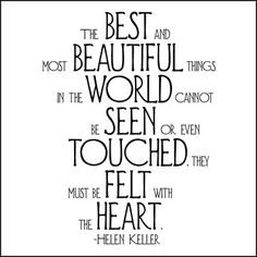 The best and most beautiful things in the world cannot be seen or even touches. They must be felt with the heart.