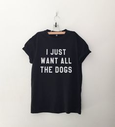 I just want all the dogs shirt t-shirts tumblr quote T Shirts with sayings womens graphic tees hipster clothing gift for women print tshirt
