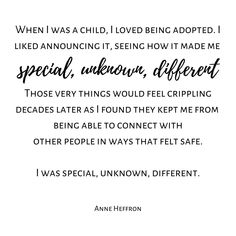 When I was a child I loved being adopted. I liked announcing it seeing how it made me special unknown different. Those very things would feel crippling decades later as I found they kept me from being able to connect with other people in ways that felt safe. I was special unknown different. -Anne Heffron Check out more tons more adoption & foster care quotes from all sides of the triad on the website. Link in BIO. #ADOPTION #adoptioniscomplex #adoptions #adoptionjourney…