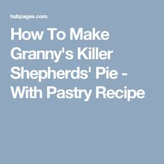 How To Make Granny's Killer Shepherds' Pie - With Pastry Recipe
