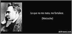 "... ""Lo que no me mata, me fortalece"". Friederich Niestzsche."