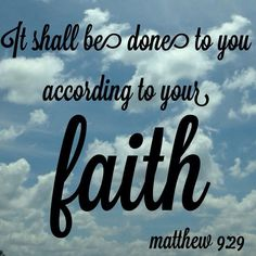 according to thy faith be it unto you | ... touched he their eyes saying according to your faith be it unto you