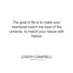 "Joseph Campbell - ""The goal of life is to make your heartbeat match the beat of the universe, to match..."". life, nature, universe, hero-s-journey"