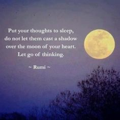 """Inspiring quote by Rumi: """"Put your thoughts to sleep. Do not let them cast a shadow over the moon of your heart. Let go of thinking. Rumi Quotes, Spiritual Quotes, Motivational Quotes, Life Quotes, Inspirational Quotes, Great Quotes, Quotes To Live By, You Smile, Rumi Poetry"""