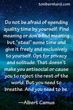 Do not be afraid of spending quality time by yourself...Albert Camus