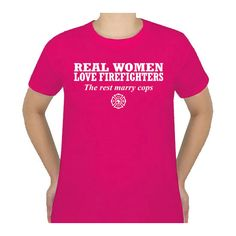Real Women Love Firefighters , the rest marry cops!!  need this shirt!!!! LOL (my brother-in-law is a cop.....so even better!!