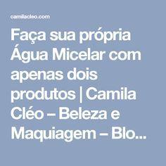 Faça sua própria Água Micelar com apenas dois produtos | Camila Cléo – Beleza e Maquiagem – Blogueira