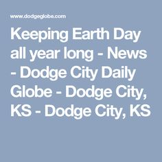 Keeping Earth Day all year long - News - Dodge City Daily Globe - Dodge City, KS - Dodge City, KS