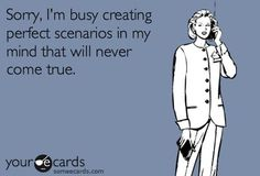 sorry, I'm busy creating perfect scenarios in my mind that will never come true.