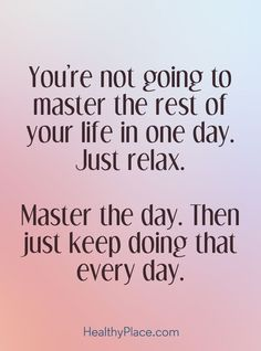 Quote on anxiety: You're not going to master the rest of your life in one day.Just relax. Master the day, Then just keep doing that every day. www.HealthyPlace.com