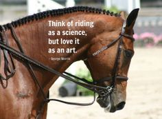 Think of riding as a science, but love it as an art. - George Morris  Please SHARE freely, but respect the post - please don't alter.