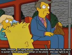 Hello, Simpson.  I'm riding the bus today because Mother hid my car keys to punish me for talking to a woman on the phone.  She was right to do it.
