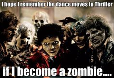 I hope I remember the dance moves to Thriller if I become a Zombie... #MJ