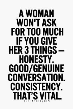 A woman won't ask for too much if you give her three things.  Honesty.  Good, genuine conversation. Consistency.  That's vital.