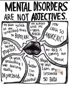 I hate it when people use mental disorders as adjectives, especially the bipolar one. My mom actually does have bipolar, we both have OCD, and I do get panic attacks.a lot. Mental disorders are not something to joke about, ever! Mental Disorders, Bipolar Disorder, The Words, Adbusters Magazine, Mental Illness Awareness, Bipolar Awareness, Depression Awareness, Mental Illness Stigma, Disability Awareness