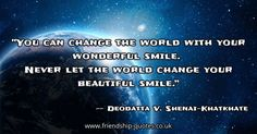 You can change the world with your wonderful smile.   Never let the world change your beautiful smile.. Image from www.friendship-quotes.co.uk