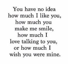 "Relationship Quotes - 45 Crush Quotes - ""You have no idea how much I like you, how much you make me sm. Secret Crush Quotes, Cute Crush Quotes, Sad Love Quotes, Love Quotes For Him, Mood Quotes, Cute Quotes, Quotes To Live By, Funny Quotes, Be Mine Quotes"