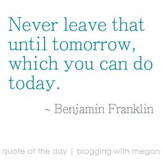 Never leave that until tomorrow, which you can do today. ~ Benjamin Franklin #quote #quoteoftheday