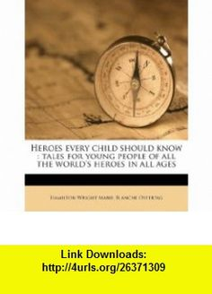 Heroes every child should know tales for young people of all the worlds heroes in all ages (9781176096158) Hamilton Wright Mabie, Blanche Ostertag , ISBN-10: 117609615X  , ISBN-13: 978-1176096158 ,  , tutorials , pdf , ebook , torrent , downloads , rapidshare , filesonic , hotfile , megaupload , fileserve
