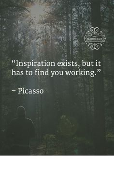 """Inspiration exists, but it has to find you working.""   – Picasso"