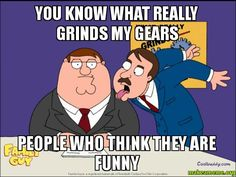 what really grinds my gears meme | You know what really grinds my gears - people who think they are funny