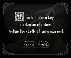 A book is like a key to unknown chambers within the castle of one's own self. –Franz Kafka