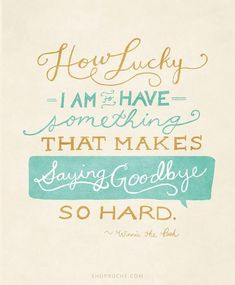 How lucky I am to have something that makes saying goodbye so hard. - Winnie the Pooh