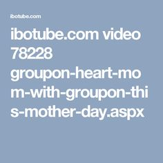 ibotube.com video 78228 groupon-heart-mom-with-groupon-this-mother-day.aspx