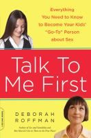 Talk to me first : everything you need to know to become your kids' go-to person about sex / by Deborah Roffman.