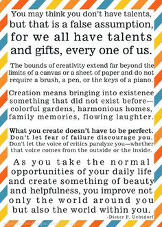 Create... What you create doesn't have to be perfect. Don't let fear of failure discourage you. Don't let the voice of critics paralyze you—whether that voice comes from the outside or the inside. -Dieter F. Uchtdorf Lds Quotes, Great Quotes, Relief Society Activities, Talent Quotes, Church Quotes, Keep The Faith, Positive Words, Inspirational Thoughts, Thought Provoking
