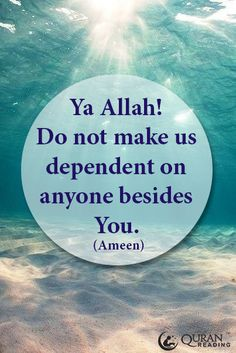 O Allah! Do not make us dependent on anyone besides You! Ameen.