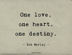 """One love, one heart, one destiny."" - Bob Marley -"