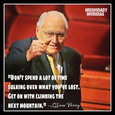"""""""Don't spend a lot of time sulking over what you've lost, get on with climbing the next mountain."""" --L. Tom Perry"""