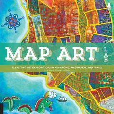Map Art: 52 Exciting Art Explorations in Mapmaking, Imagination, and Travel