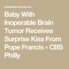 Baby With Inoperable Brain Tumor Receives Surprise Kiss From Pope Francis « CBS Philly