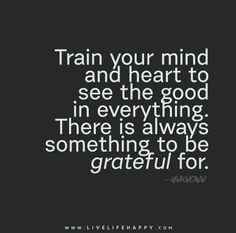 Train your mind and heart to see the good in everything. There is always something to be grateful for.working hard on doing this! Inspirational Thoughts, Positive Thoughts, Positive Quotes, Inspiring Quotes, Some Quotes, Great Quotes, Quotes To Live By, The Words, Quotable Quotes