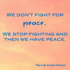 We don't fight for peace. We stop fighting and then we have peace. (Brooke Castillo) | TheLifeCoachSchool.com
