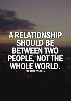 A relationship should be between two people, not the whole world.