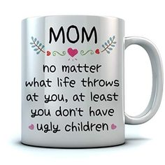 Mom At Least You Don't Have Ugly Children Coffee Mug Funny Gifts for Mom From Son or daughter - Great Xmas / Birthday / Mother's Day Gift Ceramic Mug 15 Oz. White