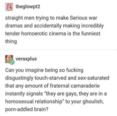 Imagine trying to post a cute, mildly humorous, harmless post and having a virulent homophobe like Veraxplusstate his gross opinion! Imagine thinking tender homoromantic media is in any way pornographic! Tumblr Stuff, Tumblr Posts, Are You Serious, You Meme, Straight Guys, Text Posts, Tumblr Funny, Really Funny, Hilarious