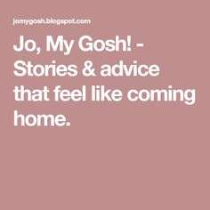 Jo, My Gosh! - Stories & advice that feel like coming home.