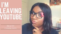 I'm Leaving The YouTube Beauty Community...