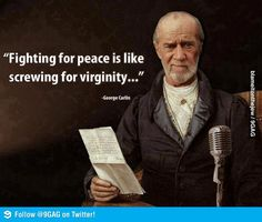 Fighting For Peace Is Like Screwing For Virginity. George Carlin Always Knew How To Say It Best. - Real Funny has the best funny pictures and videos in the Universe! George Carlin, The Words, Wisdom Quotes, Me Quotes, Quotable Quotes, Funny Quotes, Profound Quotes, Great Quotes, Inspirational Quotes
