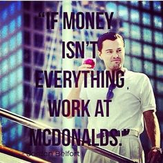 """""""If money isn't everything, work at McDonalds"""" - The Wolf of Wall Street"""